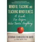 Mindful Teaching and Teaching Mindfulness: A Guide for Anyone Who Teaches Anything, Paperback