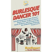 Burlesque Dancer 101: A Professional Burlesque Dancer's Quick Guide on How to Learn, Grow, Perform, and Succeed at the Art of Burlesque Danc, Hardcover/Howexpert