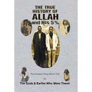 The True History of Allah and His 5%: The Greatest Story Never Told by the Gods & Earths Who Were There!, Hardcover/The Gods &. Earths Who Were There!