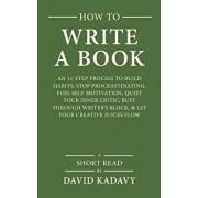 How to Write a Book: An 11-Step Process to Build Habits, Stop Procrastinating, Fuel Self-Motivation, Quiet Your Inner Critic, Bust Through, Paperback/David Kadavy