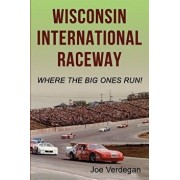 Wisconsin International Raceway: Where the Big Ones Run!, Paperback/Joe Verdegan