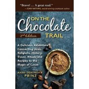 On the Chocolate Trail: A Delicious Adventure Connecting Jews, Religions, History, Travel, Rituals and Recipes to the Magic of Cacao (2nd Edit, Hardcover/Deborah Prinz