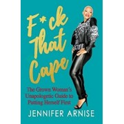 F*ck That Cape: The Grown Woman's Unapologetic Guide to Putting Herself First, Paperback/Jennifer Arnise