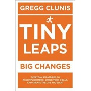 Tiny Leaps, Big Changes: Everyday Strategies to Accomplish More, Crush Your Goals, and Create the Life You Want, Paperback/Gregg Clunis