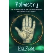 Palmistry: Palm Reading for Beginners - The 72 Hour Crash Course on How to Read Your Palms and Start Fortune Telling Like a Pro, Paperback/Mia Rose