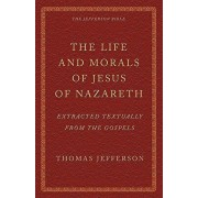 The Life and Morals of Jesus of Nazareth Extracted Textually from the Gospels: The Jefferson Bible, Paperback/Thomas Jefferson