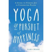 Yoga and the Pursuit of Happiness: A Guide to Finding Joy in Unexpected Places, Paperback/Sam Chase