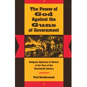 The Power of God Against the Guns of Government: Religious Upheaval in Mexico at the Turn of the Nineteenth Century, Paperback/Paul Vanderwood