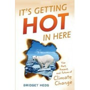 It's Getting Hot in Here: The Past, Present, and Future of Climate Change, Hardcover/Bridget Heos