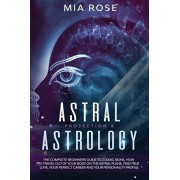 Astral Projection & Astrology: The Complete Beginners Guide to Zodiac Signs, How to Travel out Of Your Body On The Astral Plane, Find True Love, Your, Paperback/Mia Rose