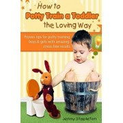 How to Potty Train a Toddler the Loving Way: Proven Tips for Potty Training Boys and Girls with Amazing Stress-Free Results, Paperback/Jenny Stapleton
