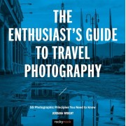 The Enthusiast's Guide to Travel Photography: 55 Photographic Principles You Need to Know, Paperback