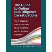The Guide to Online Due Diligence Investigations: The Professional Approach on How to Use Traditional and Social Media Resources, Paperback