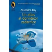 Un atlas al dorintelor zadarnice - Anuradha Roy