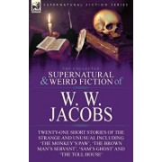 The Collected Supernatural and Weird Fiction of W. W. Jacobs: Twenty-One Short Stories of the Strange and Unusual including 'The Monkey's Paw', 'The B, Paperback/W. W. Jacobs