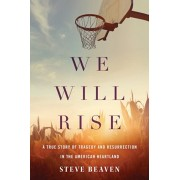 We Will Rise: A True Story of Tragedy and Resurrection in the American Heartland, Paperback/Steve Beaven