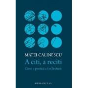 A citi, a reciti: catre o poetica a (re)lecturii/Matei Calinescu
