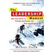 The Leadership Moment: Nine True Stories of Triumph and Disaster and Their Lessons for Us All, Paperback/Michael Useem