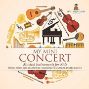 My Mini Concert - Musical Instruments for Kids - Music Book for Beginners Children's Musical Instruments, Paperback/Baby Professor