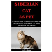 Siberian Cat As Pet: The Complete Guide On Everything You Need To Know About The Siberian Cat, Care, Feeding, Diet, Housing, Health Care An, Paperback/Anthony Gerald