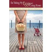 I'm Taking My Eggs and Going Home: How One Woman Dared to Say No to Motherhood, Paperback