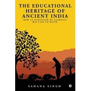 The Educational Heritage of Ancient India: How an Ecosystem of Learning Was Laid to Waste, Paperback/Sahana Singh
