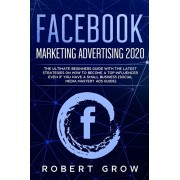 Facebook Marketing Advertising 2020: The ultimate beginners guide with the latest strategies on how to become a top influencer even if you have a smal, Paperback/Robert Grow