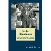 To the Mountaintop: Martin Luther King's Mission and Its Meaning for America, Paperback/Stewart Burns