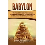 Babylon: A Captivating Guide to the Kingdom in Ancient Mesopotamia, Starting from the Akkadian Empire to the Battle of Opis Aga, Hardcover/Captivating History