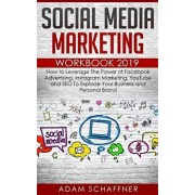 Social Media Marketing Workbook 2019: How to Leverage The Power of Facebook Advertising, Instagram Marketing, YouTube and SEO To Explode Your Business, Paperback/Adam Schaffner