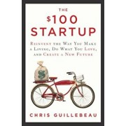 The $100 Startup: Reinvent the Way You Make a Living, Do What You Love, and Create a New Future, Hardcover/Chris Guillebeau