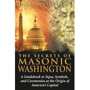 The Secrets of Masonic Washington: A Guidebook to the Signs, Symbols, and Ceremonies at the Origin of America's Capital, Paperback/James Wasserman