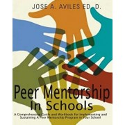 Peer Mentorship in Schools: A Comprehensive Guide and Workbook for Implementing and Sustaining a Peer Mentorship Program in Your School, Paperback/Dr Jose Aviles