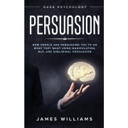 Persuasion: Dark Psychology - How People are Influencing You to do What They Want Using Manipulation, NLP, and Subliminal Persuasi, Paperback/James W. Williams