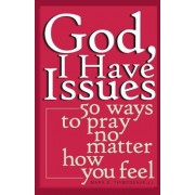 God, I Have Issues: 50 Ways to Pray No Matter How You Feel, Paperback