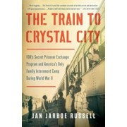 The Train to Crystal City: FDR's Secret Prisoner Exchange Program and America's Only Family Internment Camp During World War II, Paperback/Jan Jarboe Russell