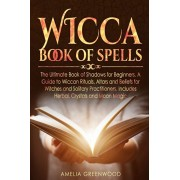 Wicca Book of Spells: The Ultimate Book of Shadows for Beginners. A Guide to Wiccan Rituals, Altars and Beliefs for Witches and Solitary Pra, Paperback/Amelia Greenwood