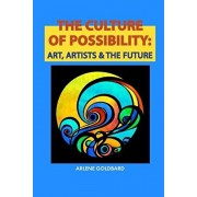 The Culture of Possibility: Art, Artists & The Future, Paperback/Arlene Goldbard