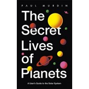 Secret Lives of Planets. A User's Guide to the Solar System - BBC Sky At Night's Best Astronomy and Space Books of 2019, Paperback/Paul Murdin