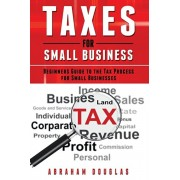 Taxes for Small Business: Beginners Guide to the Tax Process for Small Businesses, Paperback/Abraham Douglas