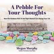 A Pebble for Your Thoughts: How One Kindness Rock at the Right Moment Can Change Your Life, Paperback/Megan Murphy