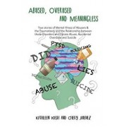 Abused, Overused and Meaningless: True Stories of Mental Illness of Abusers & the Traumatized, and the Relationship Between Those Disorders and Opiate/Chery Jimenez
