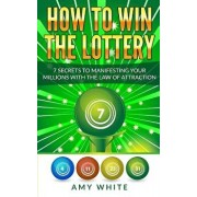 How to Win the Lottery: 7 Secrets to Manifesting Your Millions with the Law of Attraction, Paperback/Amy White
