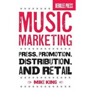 Music Marketing: Press, Promotion, Distribution, and Retail, Paperback/Mike King