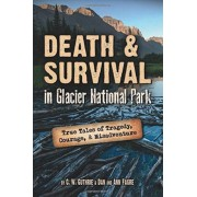 Death & Survival in Glacier National Park: True Tales of Tragedy, Courage, and Misadventure, Paperback