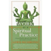 Work as a Spiritual Practice: A Practical Buddhist Approach to Inner Growth and Satisfaction on the Job, Paperback/Lewis Richmond