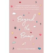 Beyond the Bump. A clinical psychologist's guide to navigating the mental, emotional and physical turmoil of becoming a mother, Paperback/Sally Shepherd