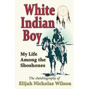 White Indian Boy: My Life Among the Shoshones, Paperback/Elijah Nicholas Wilson