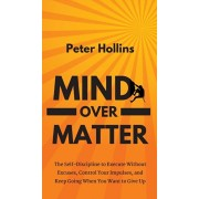 Mind Over Matter: The Self-Discipline to Execute Without Excuses, Control Your Impulses, and Keep Going When You Want to Give Up, Hardcover/Peter Hollins