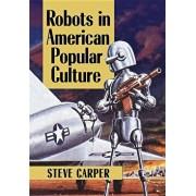 Robots in American Popular Culture, Paperback/Steve Carper